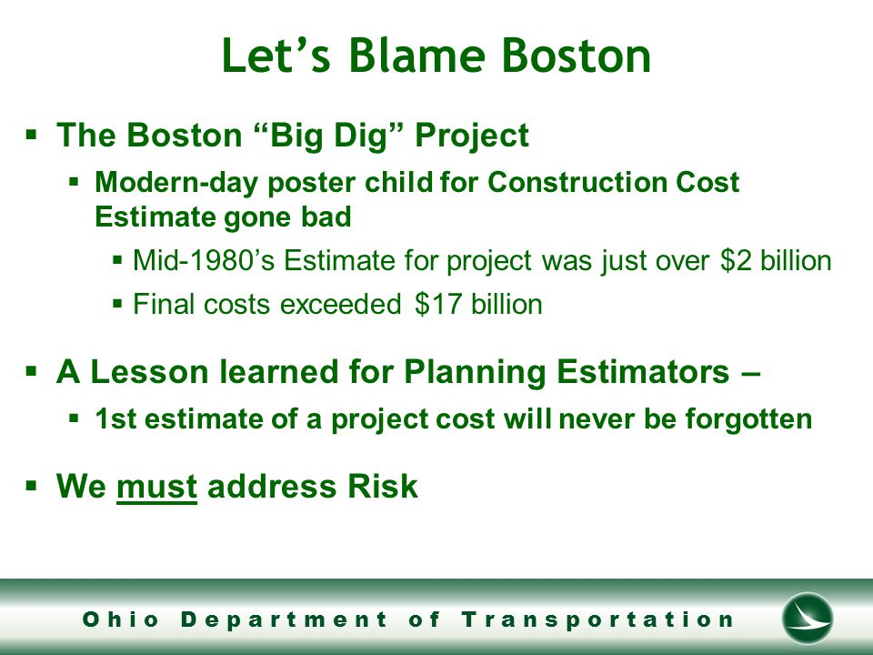 O h i o D e p a r t m e n t o f T r a n s p o r t a t i o n Let's Blame Boston  The Boston Big Dig Project  Modern-day poster child for Construction Cost Estimate gone bad  Mid-1980's Estimate for project was just over $2 billion  Final costs exceeded $17 billion  A Lesson learned for Planning Estimators –  1st estimate of a project cost will never be forgotten  We must address Risk