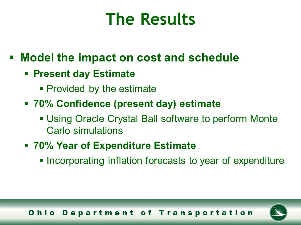O h i o D e p a r t m e n t o f T r a n s p o r t a t i o n The Results  Model the impact on cost and schedule  Present day Estimate  Provided by the estimate  70% Confidence (present day) estimate  Using Oracle Crystal Ball software to perform Monte Carlo simulations  70% Year of Expenditure Estimate  Incorporating inflation forecasts to year of expenditure