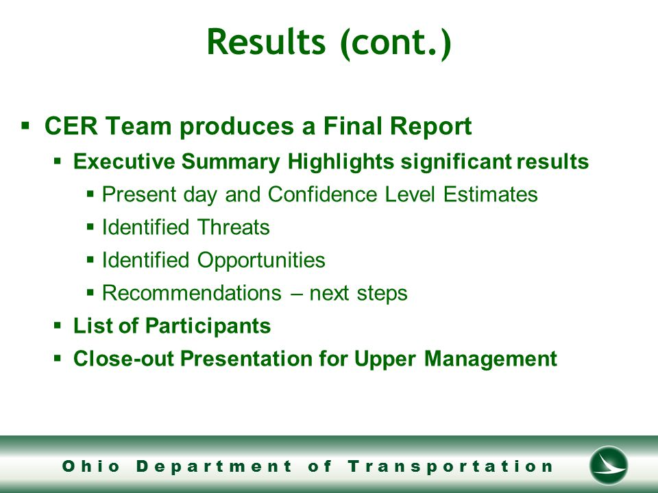 O h i o D e p a r t m e n t o f T r a n s p o r t a t i o n Results (cont.)  CER Team produces a Final Report  Executive Summary Highlights significant results  Present day and Confidence Level Estimates  Identified Threats  Identified Opportunities  Recommendations – next steps  List of Participants  Close-out Presentation for Upper Management