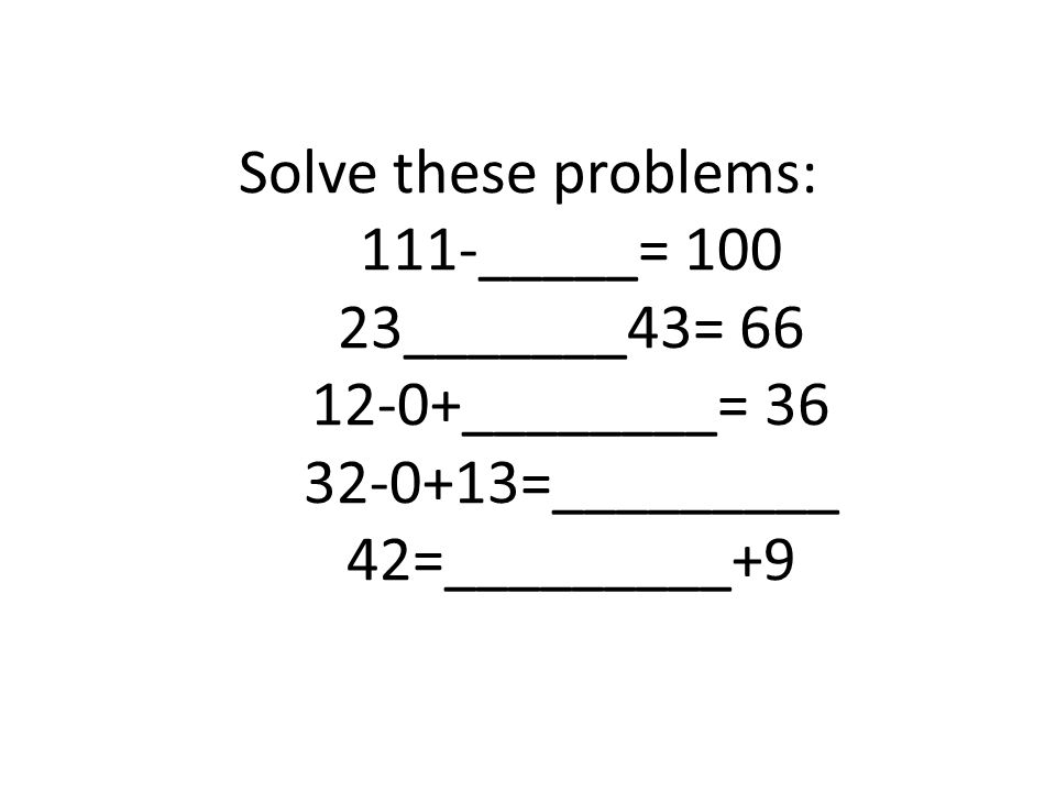 Solve these problems: 111-_____= 100 23_______43= 66 12-0+________= 36 32-0+13=_________ 42=_________+9