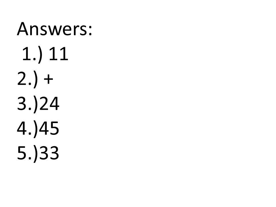 Answers: 1.) 11 2.) + 3.)24 4.)45 5.)33