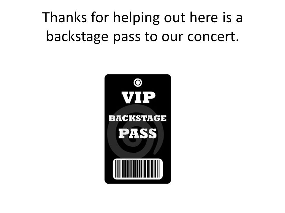 Thanks for helping out here is a backstage pass to our concert.