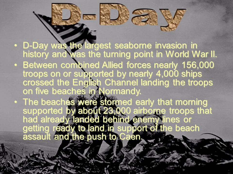 D-Day was the largest seaborne invasion in history and was the turning point in World War II.D-Day was the largest seaborne invasion in history and wa