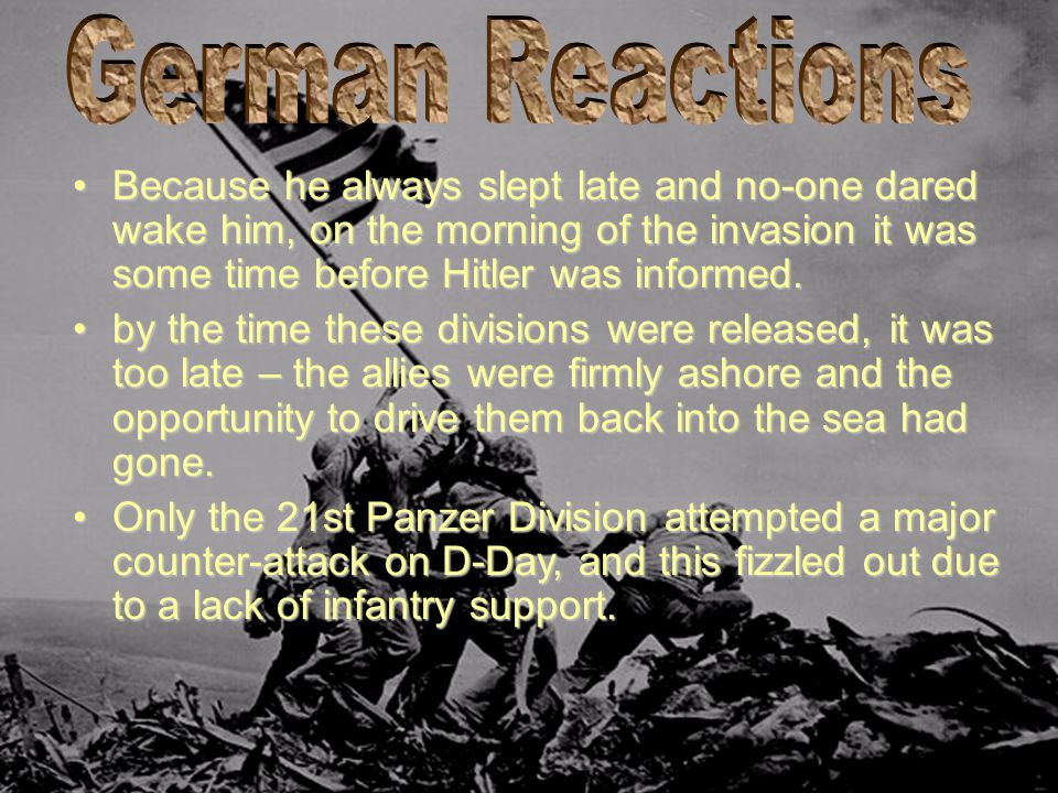 Because he always slept late and no-one dared wake him, on the morning of the invasion it was some time before Hitler was informed.Because he always s