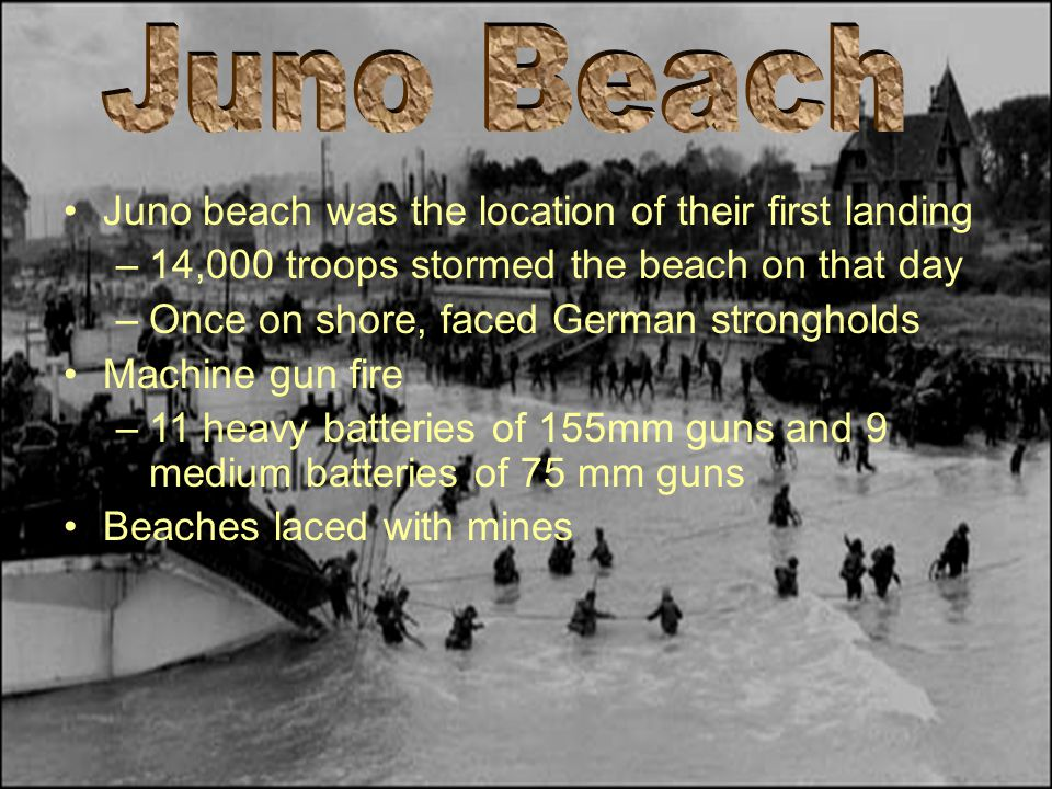 Juno beach was the location of their first landing –14,000 troops stormed the beach on that day –Once on shore, faced German strongholds Machine gun f