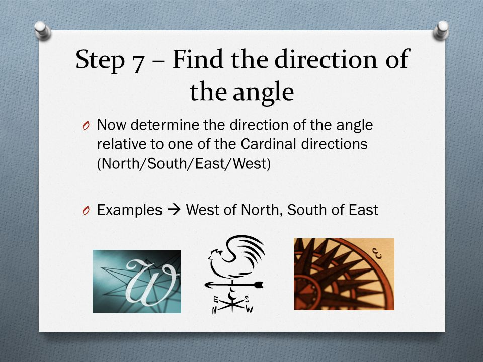 Step 7 – Find the direction of the angle O Now determine the direction of the angle relative to one of the Cardinal directions (North/South/East/West)