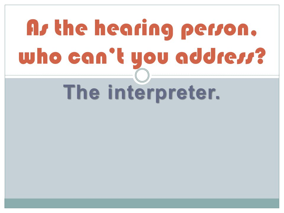 The interpreter. As the hearing person, who can't you address