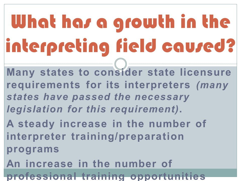 Many states to consider state licensure requirements for its interpreters (many states have passed the necessary legislation for this requirement).