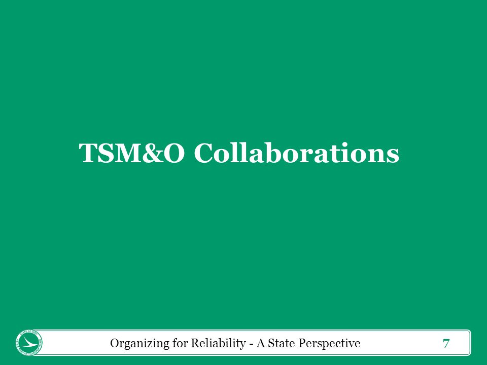 7 TSM&O Collaborations Organizing for Reliability - A State Perspective
