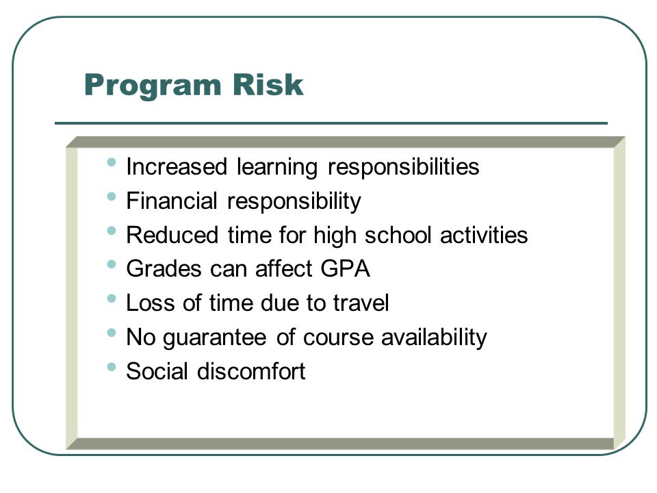Program Risk Increased learning responsibilities Financial responsibility Reduced time for high school activities Grades can affect GPA Loss of time due to travel No guarantee of course availability Social discomfort
