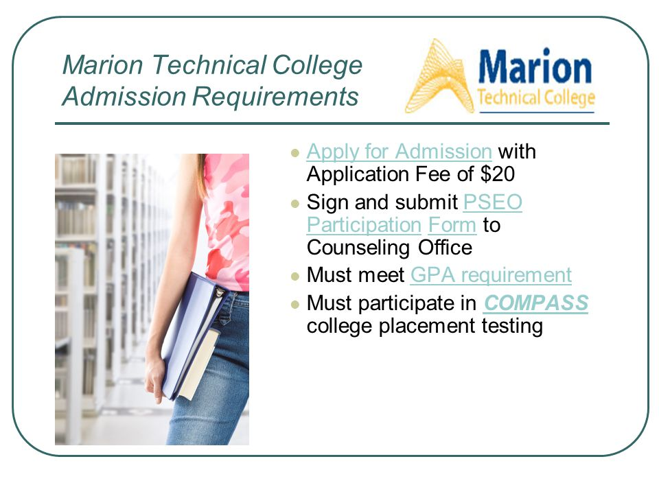 Marion Technical College Admission Requirements Apply for Admission with Application Fee of $20 Sign and submit PSEO Participation Form to Counseling Office Must meet GPA requirement Must participate in COMPASS college placement testing