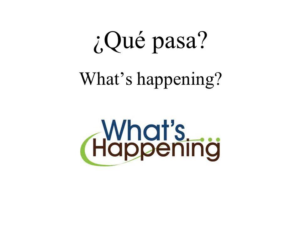 ¿Qué pasa? What's happening?