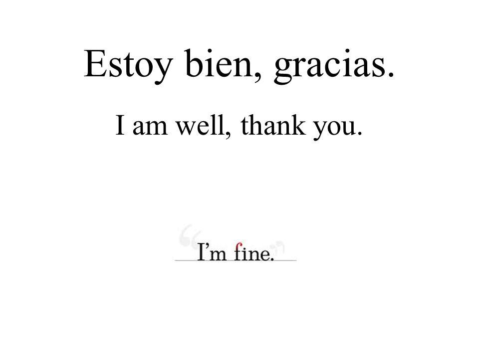 Estoy bien, gracias. I am well, thank you.