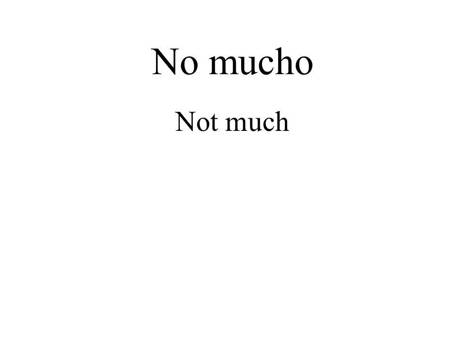 No mucho Not much