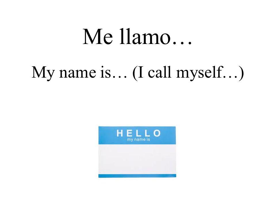 Me llamo… My name is… (I call myself…)