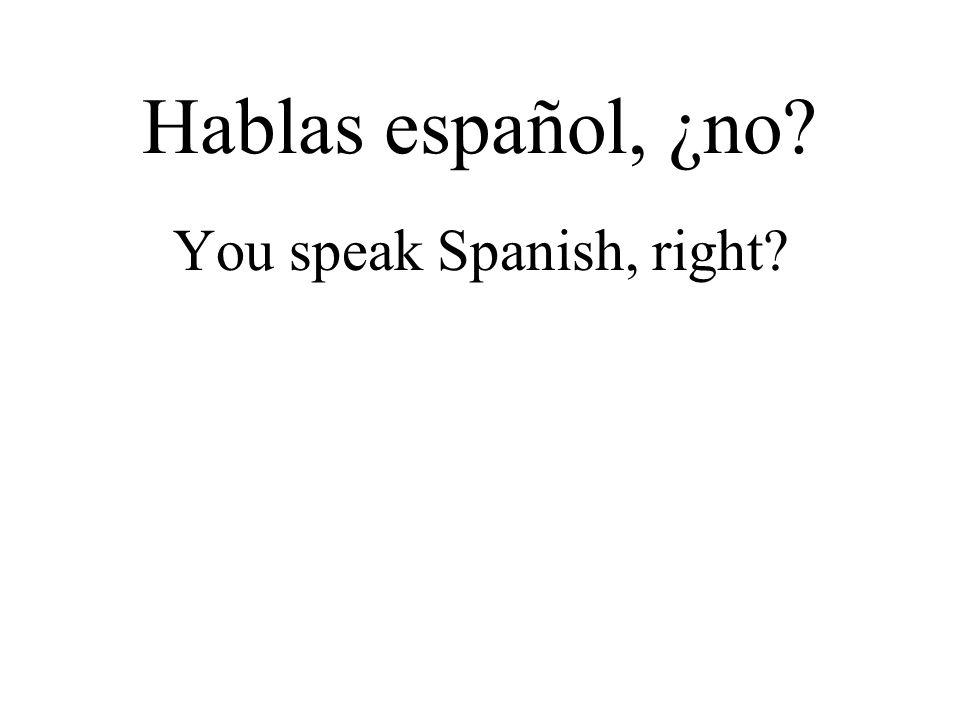 Hablas español, ¿no? You speak Spanish, right?