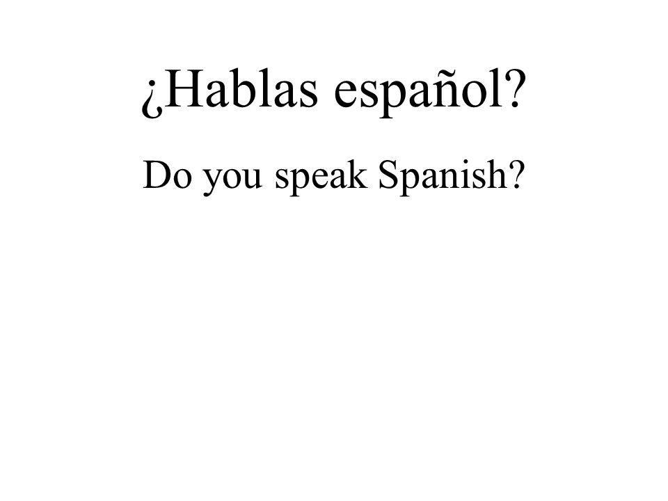 ¿Hablas español? Do you speak Spanish?