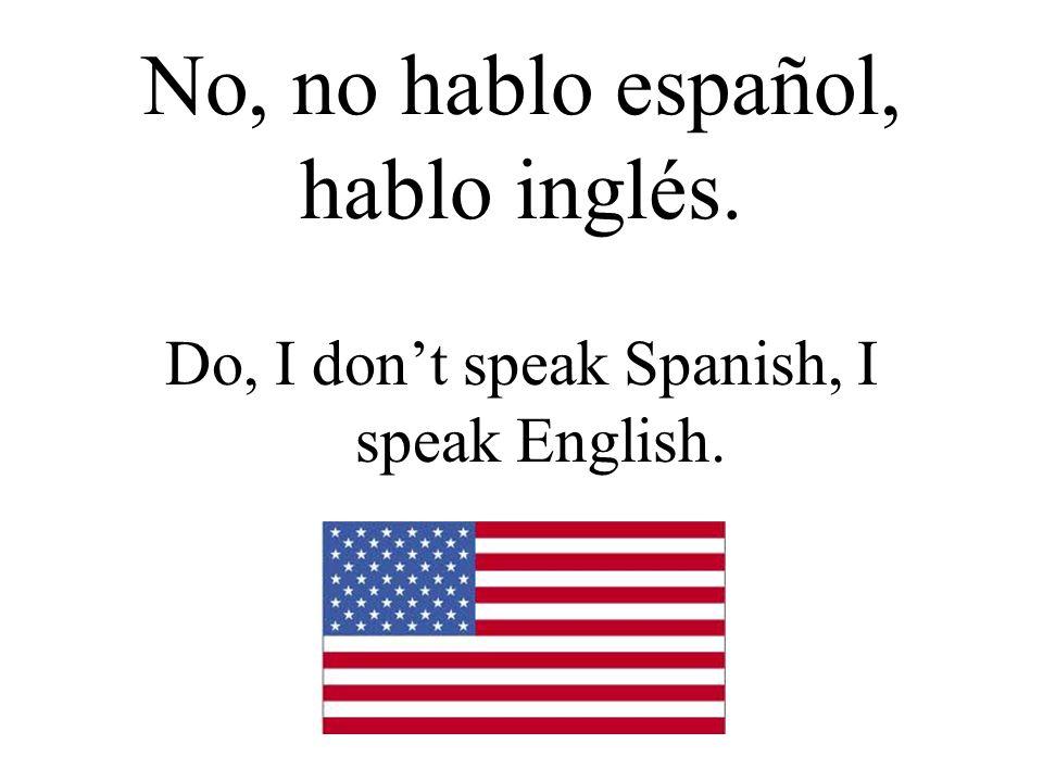 No, no hablo español, hablo inglés. Do, I don't speak Spanish, I speak English.