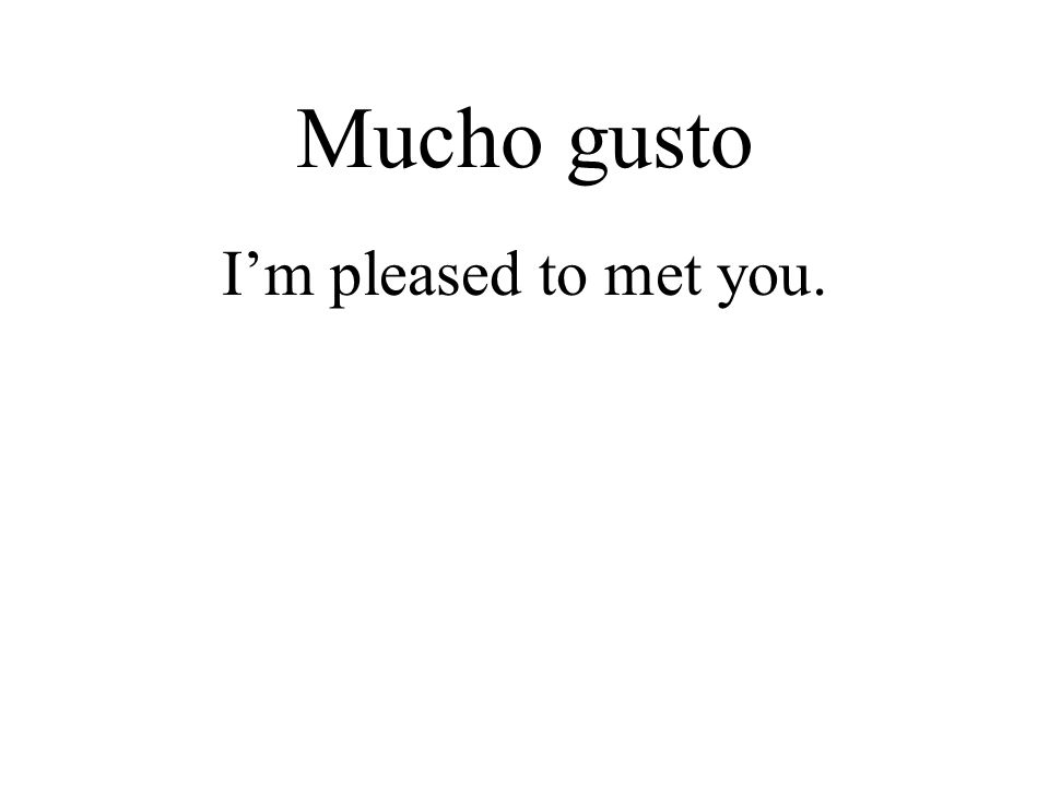Mucho gusto I'm pleased to met you.