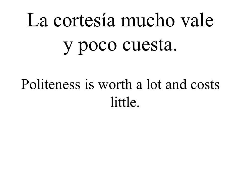 La cortesía mucho vale y poco cuesta. Politeness is worth a lot and costs little.