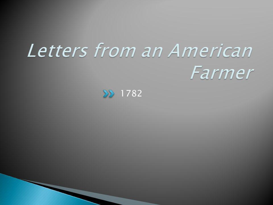  Published in 1782  Crevecoeur creates a persona, James, the American farmer  Corresponds with Mr.
