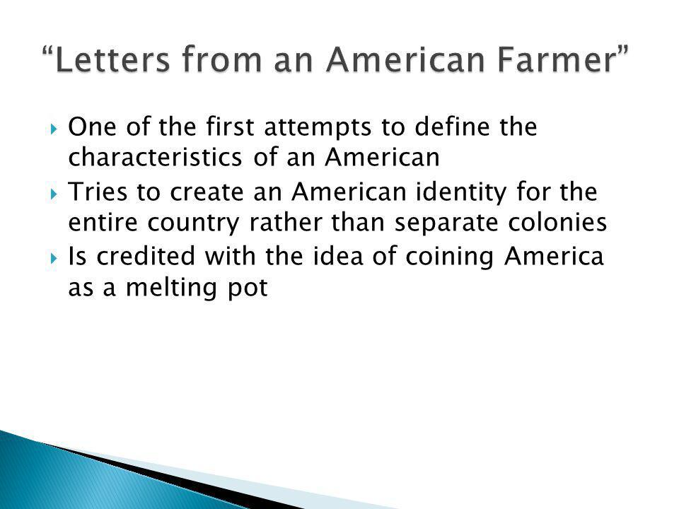  One of the first attempts to define the characteristics of an American  Tries to create an American identity for the entire country rather than separate colonies  Is credited with the idea of coining America as a melting pot