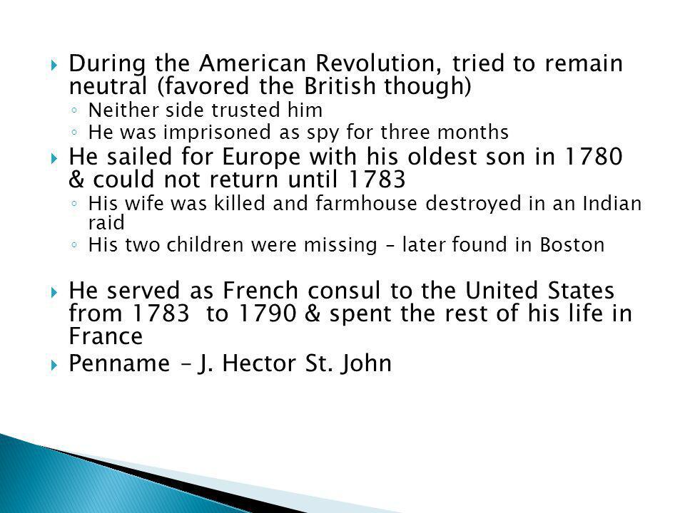  During the American Revolution, tried to remain neutral (favored the British though) ◦ Neither side trusted him ◦ He was imprisoned as spy for three months  He sailed for Europe with his oldest son in 1780 & could not return until 1783 ◦ His wife was killed and farmhouse destroyed in an Indian raid ◦ His two children were missing – later found in Boston  He served as French consul to the United States from 1783 to 1790 & spent the rest of his life in France  Penname – J.