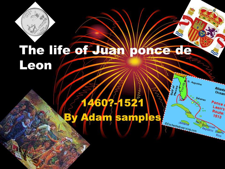 The life of Juan ponce de Leon 1460?-1521 By Adam samples