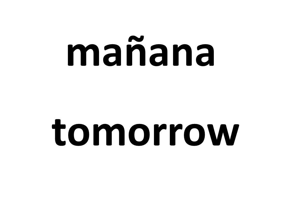 mañana tomorrow