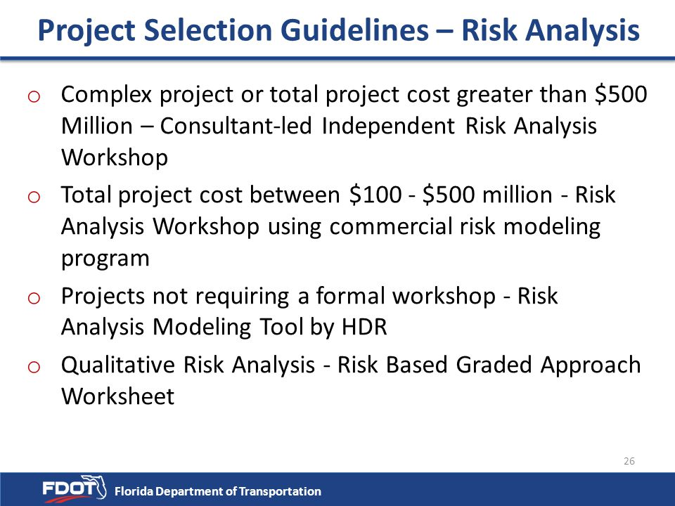Florida Department of Transportation 26 Project Selection Guidelines – Risk Analysis o Complex project or total project cost greater than $500 Million