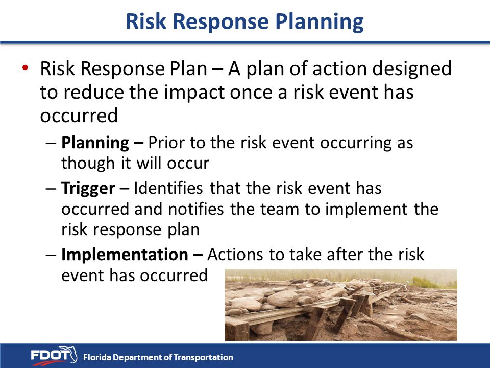 Risk Response Planning Risk Response Plan – A plan of action designed to reduce the impact once a risk event has occurred – Planning – Prior to the ri