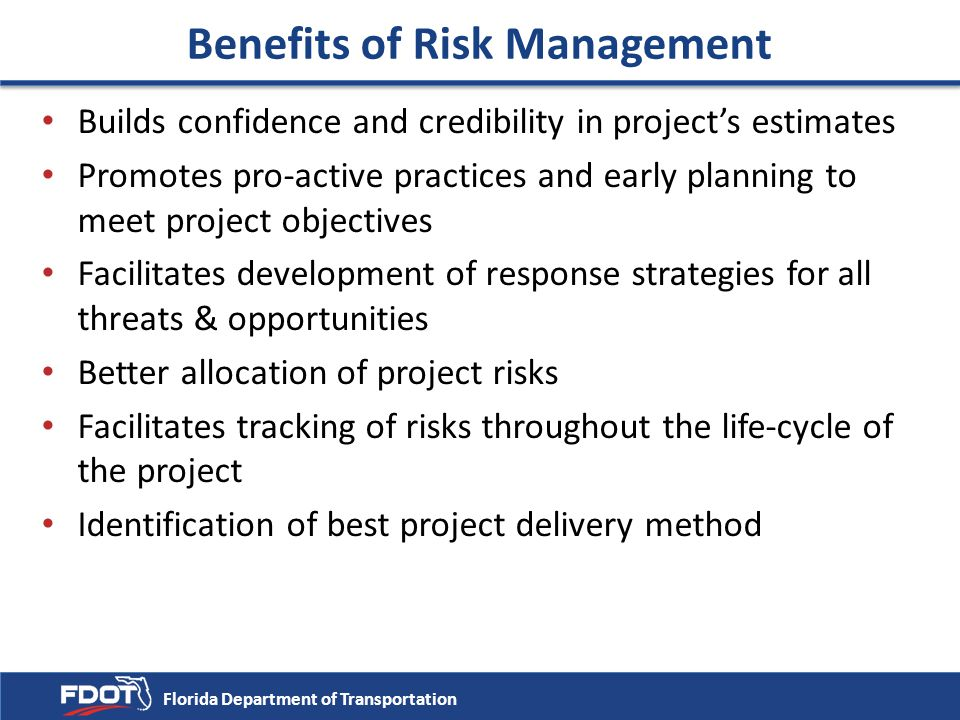 Benefits of Risk Management Builds confidence and credibility in project's estimates Promotes pro-active practices and early planning to meet project