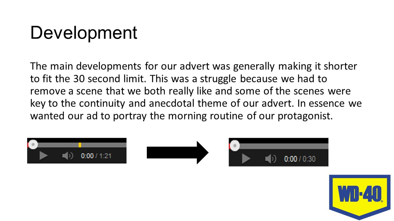 Development The main developments for our advert was generally making it shorter to fit the 30 second limit.