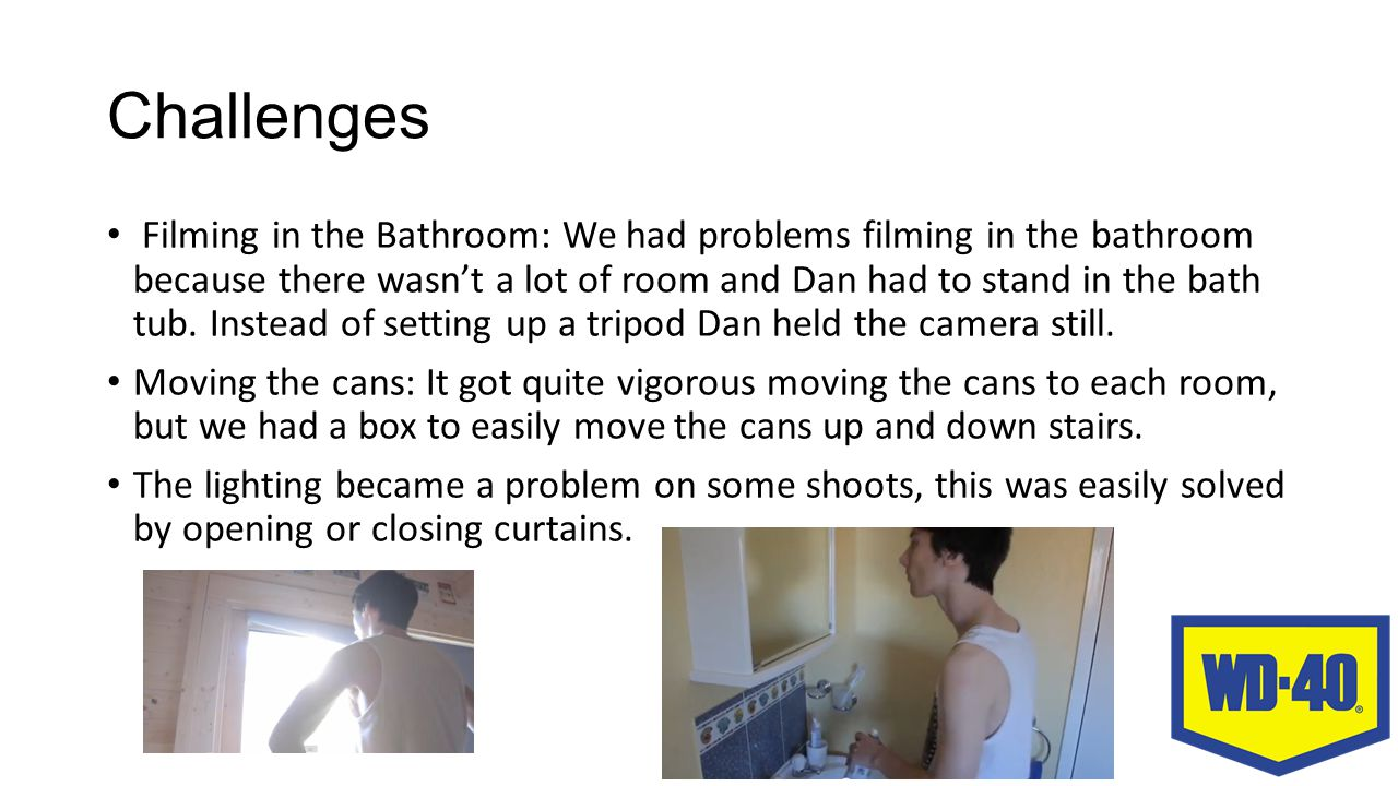 Challenges Filming in the Bathroom: We had problems filming in the bathroom because there wasn't a lot of room and Dan had to stand in the bath tub.