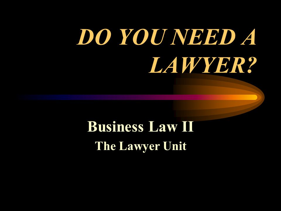 DO YOU NEED A LAWYER Business Law II The Lawyer Unit