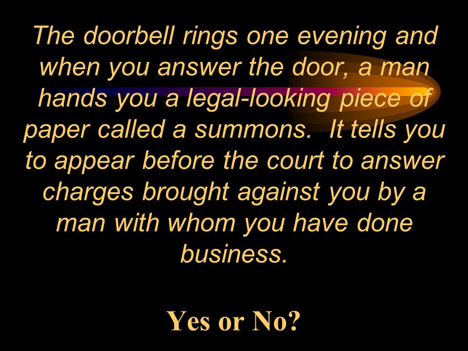 The doorbell rings one evening and when you answer the door, a man hands you a legal-looking piece of paper called a summons.