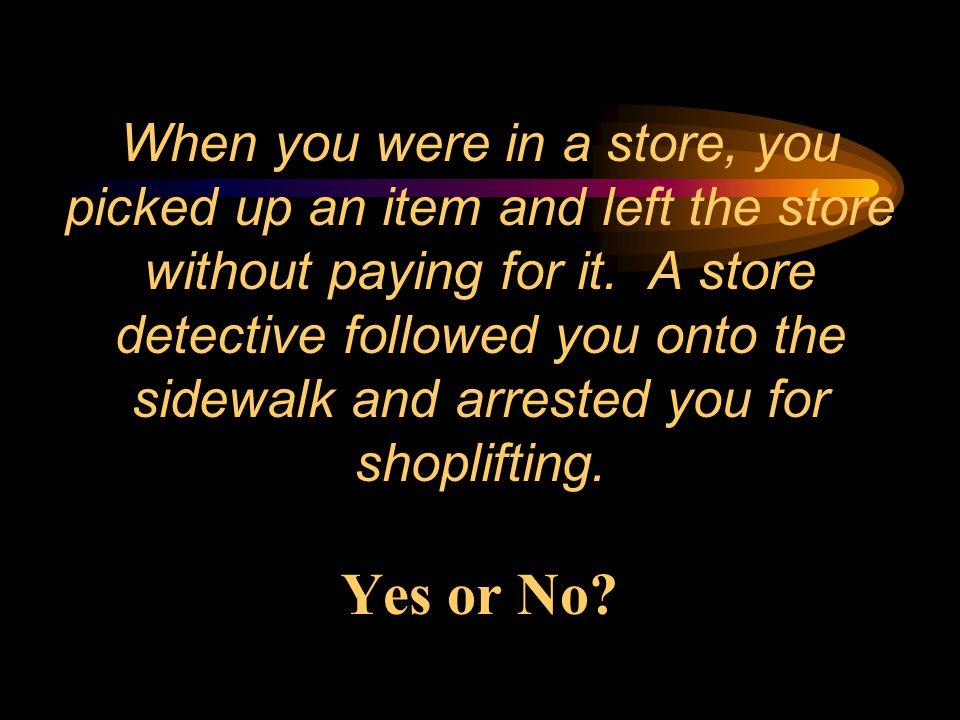 When you were in a store, you picked up an item and left the store without paying for it. A store detective followed you onto the sidewalk and arreste