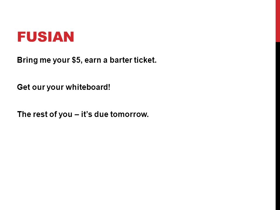 FUSIAN Bring me your $5, earn a barter ticket. Get our your whiteboard! The rest of you – it's due tomorrow.