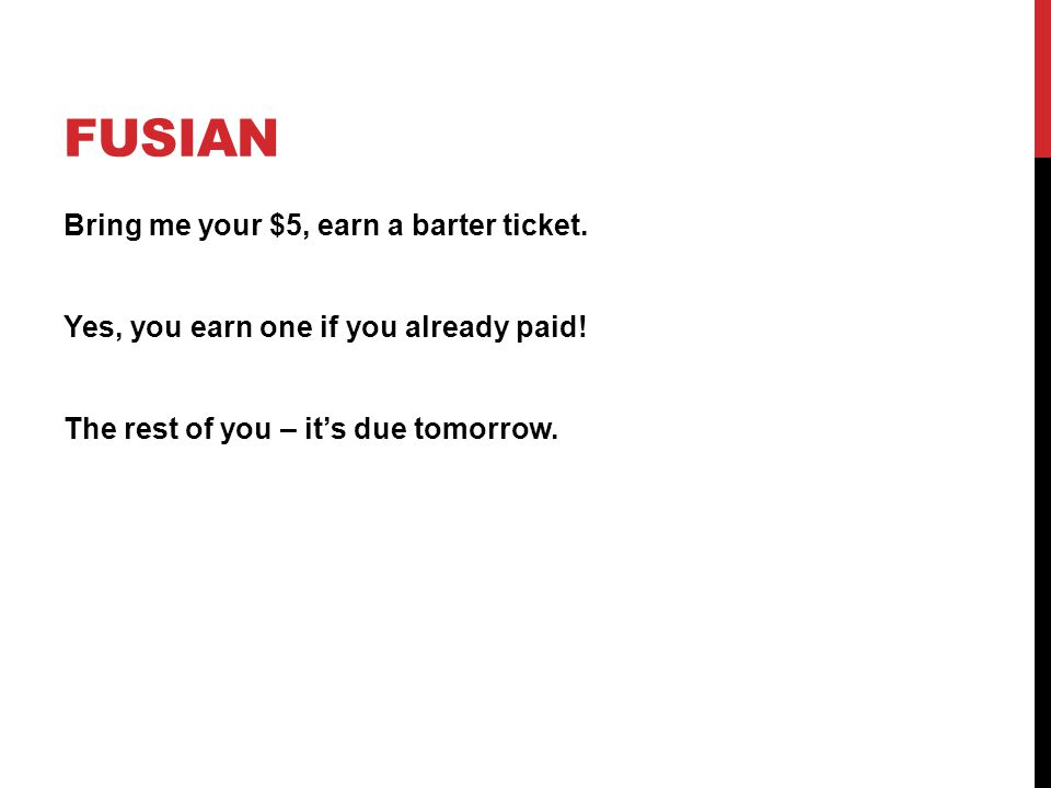 FUSIAN Bring me your $5, earn a barter ticket. Yes, you earn one if you already paid! The rest of you – it's due tomorrow.