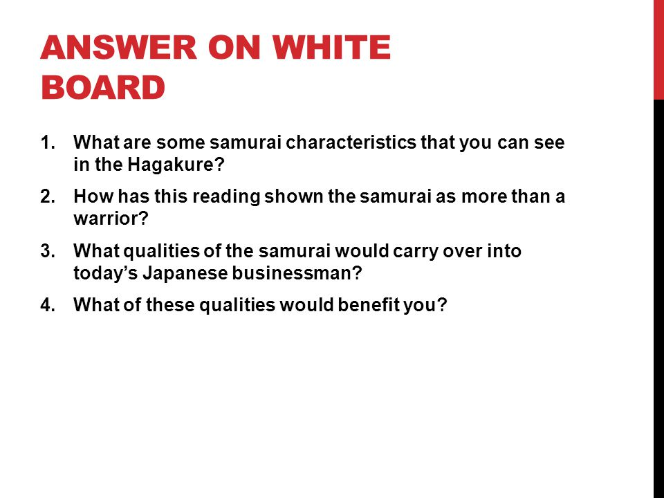 ANSWER ON WHITE BOARD 1.What are some samurai characteristics that you can see in the Hagakure? 2.How has this reading shown the samurai as more than