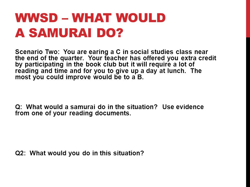 WWSD – WHAT WOULD A SAMURAI DO? Scenario Two: You are earing a C in social studies class near the end of the quarter. Your teacher has offered you ext