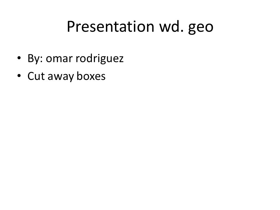 Presentation wd. geo By: omar rodriguez Cut away boxes