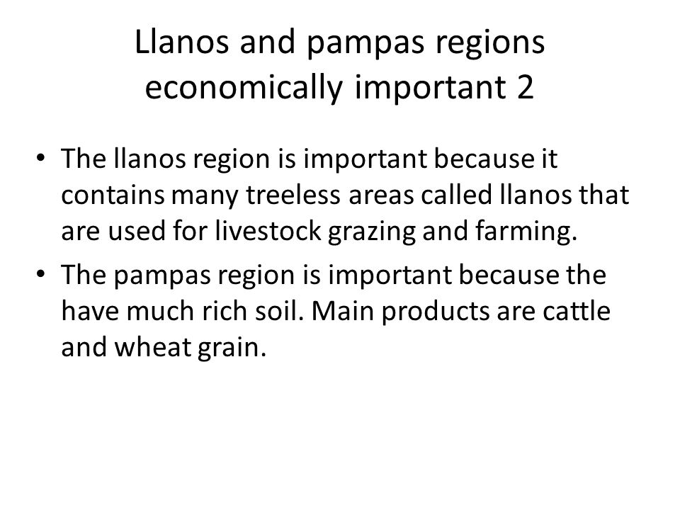 Llanos and pampas regions economically important 2 The llanos region is important because it contains many treeless areas called llanos that are used for livestock grazing and farming.
