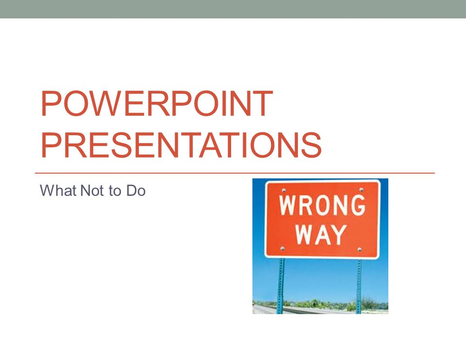 POWERPOINT PRESENTATIONS What Not to Do