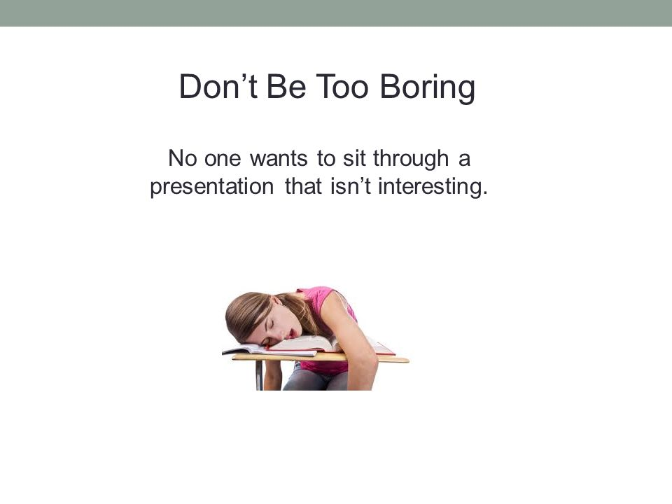 Don't Be Too Boring No one wants to sit through a presentation that isn't interesting.