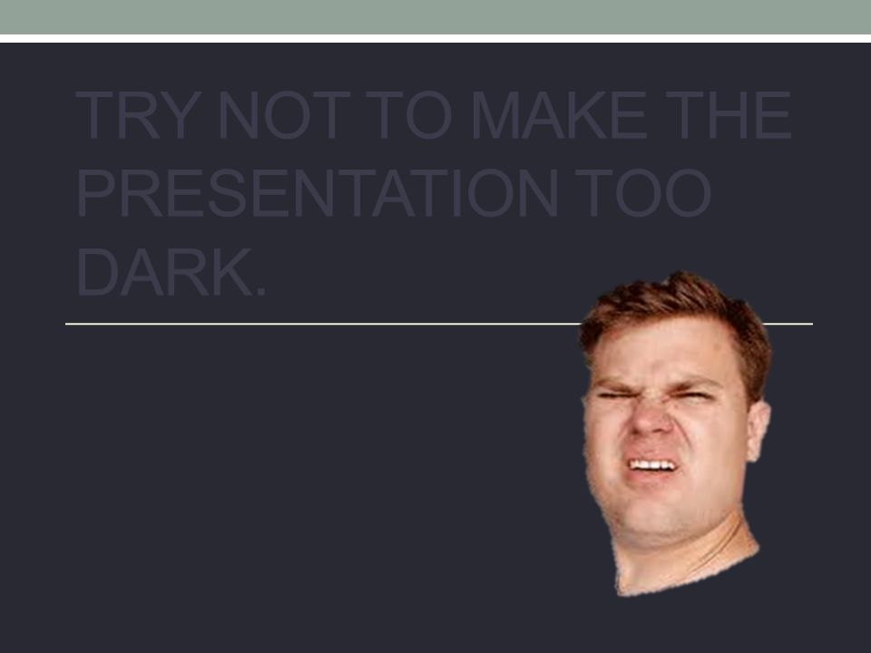 TRY NOT TO MAKE THE PRESENTATION TOO DARK.