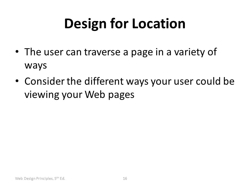 Design for Location The user can traverse a page in a variety of ways Consider the different ways your user could be viewing your Web pages 16Web Desi