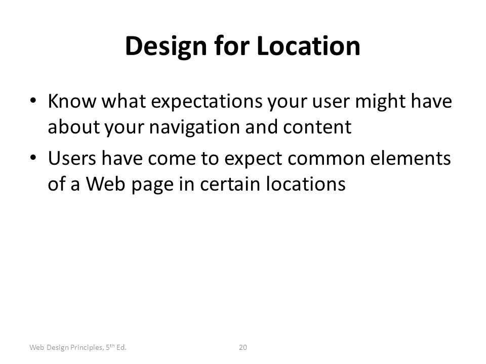 Design for Location Know what expectations your user might have about your navigation and content Users have come to expect common elements of a Web p