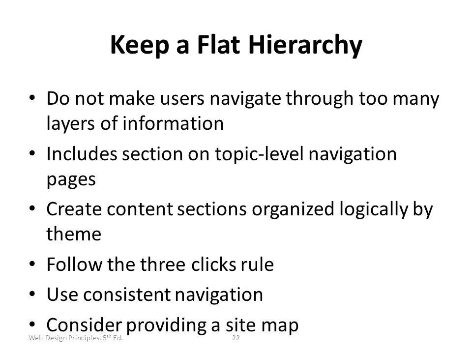 Keep a Flat Hierarchy Do not make users navigate through too many layers of information Includes section on topic-level navigation pages Create conten