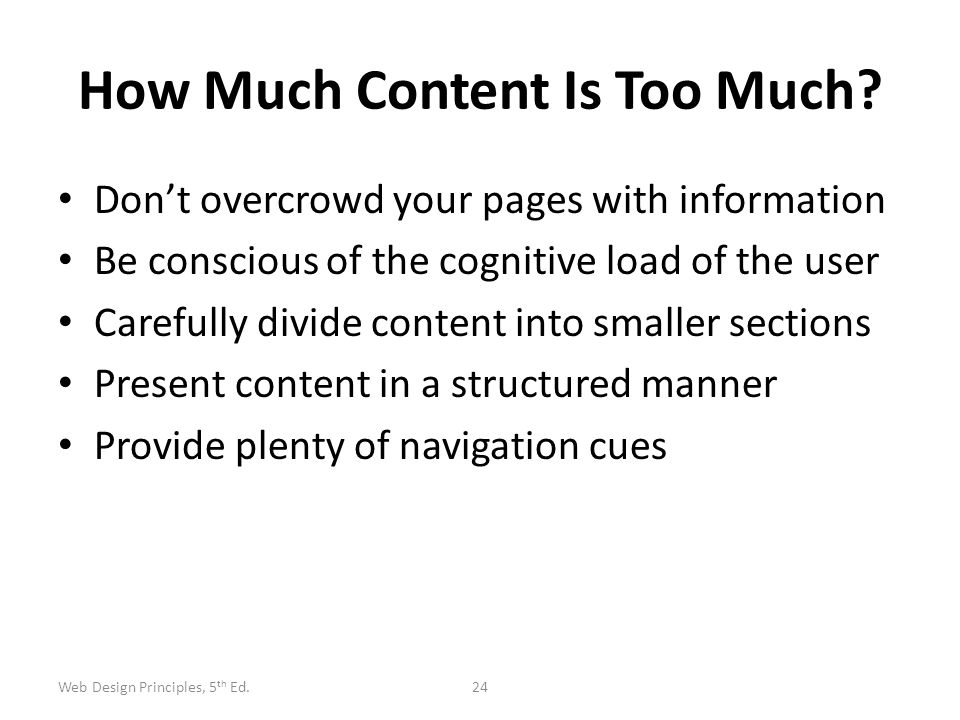 How Much Content Is Too Much? Don't overcrowd your pages with information Be conscious of the cognitive load of the user Carefully divide content into